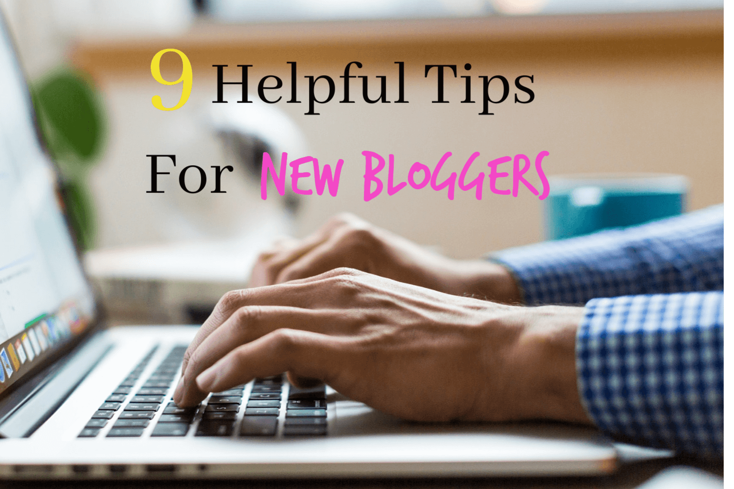 9 Helpful Blogging Tips For New Bloggers